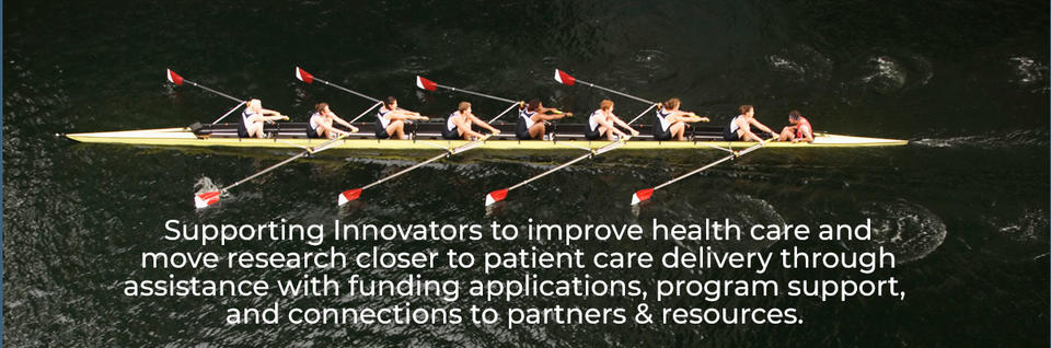 Supporting Innovators to improve health care and move research closer to patient care delivery through assistance with funding applications, program support, and connections to partners & resources.