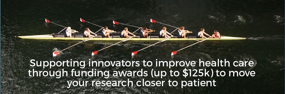 Supporting innovators to improve health care through funding awards (up to $125k) to move your research closer to patient